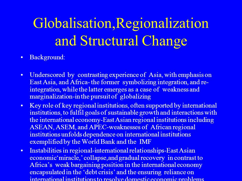 Globalisation,Regionalization and Structural Change Background: Underscored by contrasting experience of Asia, with emphasis on East Asia, and Africa-