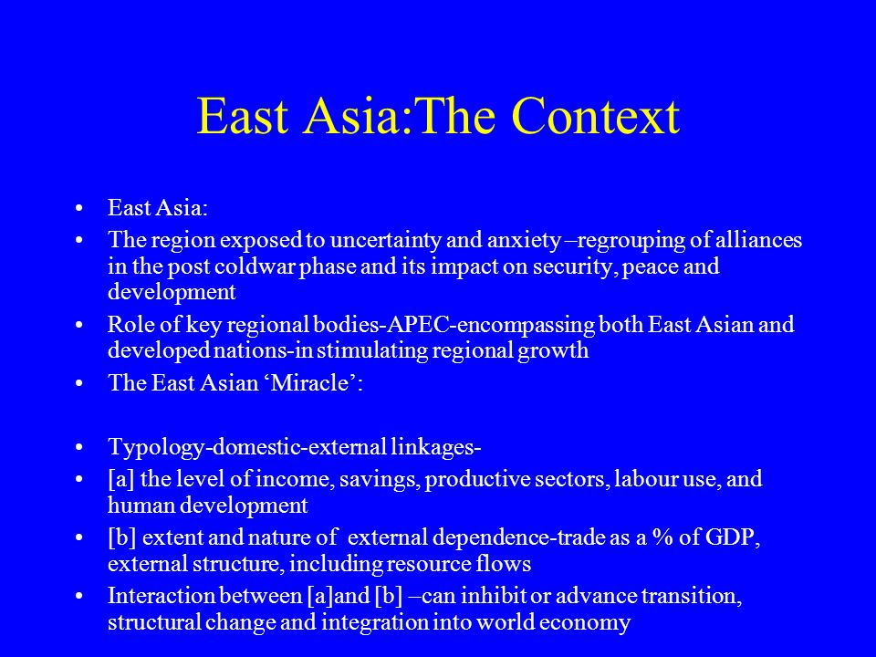 East Asia:The Context East Asia: The region exposed to uncertainty and anxiety –regrouping of alliances in the post coldwar phase and its impact on security, peace and development Role of key regional bodies-APEC-encompassing both East Asian and developed nations-in stimulating regional growth The East Asian 'Miracle': Typology-domestic-external linkages- [a] the level of income, savings, productive sectors, labour use, and human development [b] extent and nature of external dependence-trade as a % of GDP, external structure, including resource flows Interaction between [a]and [b] –can inhibit or advance transition, structural change and integration into world economy