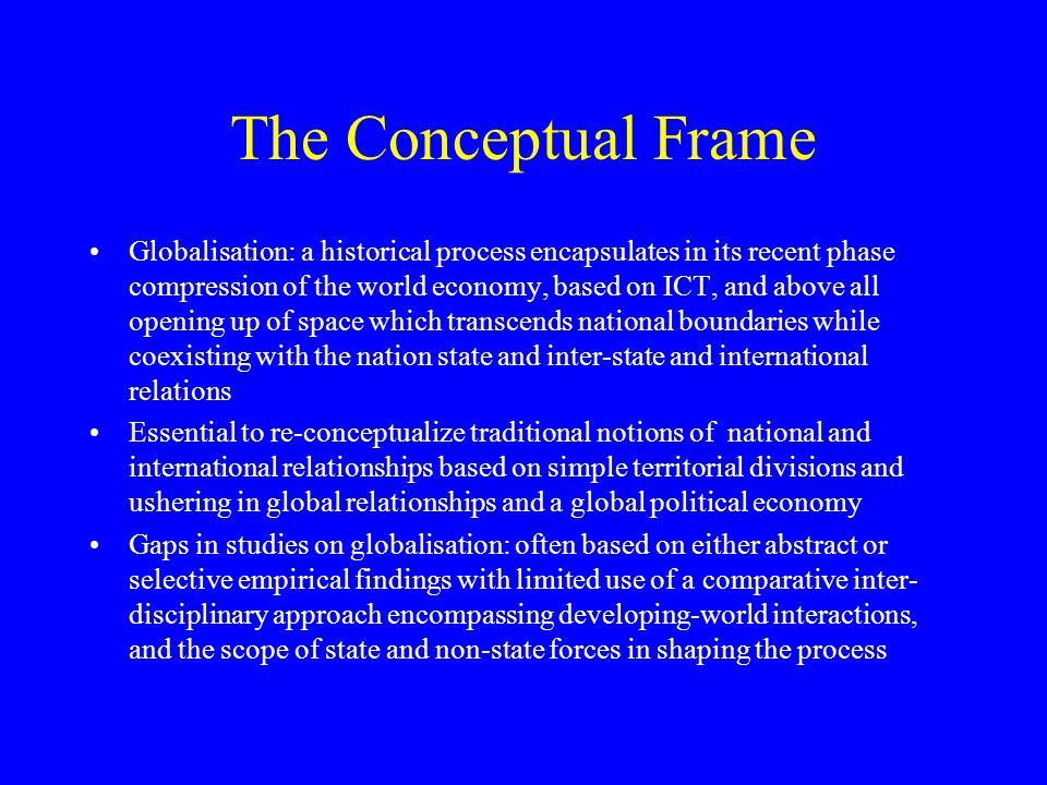 Aim of paper to contribute –exploring relationship between globalisation, international relations and international political economy-encompassing the comparative Asian and African experience of integrating into the global economy and the role of ICT in stimulating development Theoretical framework is political economy using economics and international relations within a comparative structure The focus is on role of state and non state forces in shaping globalisation within a n international and comparative frame and its implications for growth and conflict reduction The analysis challenges the early studies of globalisation which implicitly assumed that it was positive and would unfold material gains surpassing temporary disruptions to national structures and hence would be enthusiastically embraced by the majority of people