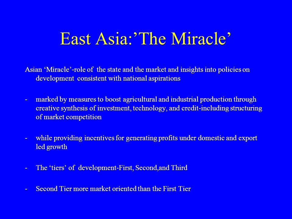 East Asia:'The Miracle' Asian 'Miracle'-role of the state and the market and insights into policies on development consistent with national aspirations -marked by measures to boost agricultural and industrial production through creative synthesis of investment, technology, and credit-including structuring of market competition -while providing incentives for generating profits under domestic and export led growth -The 'tiers' of development-First, Second,and Third -Second Tier more market oriented than the First Tier