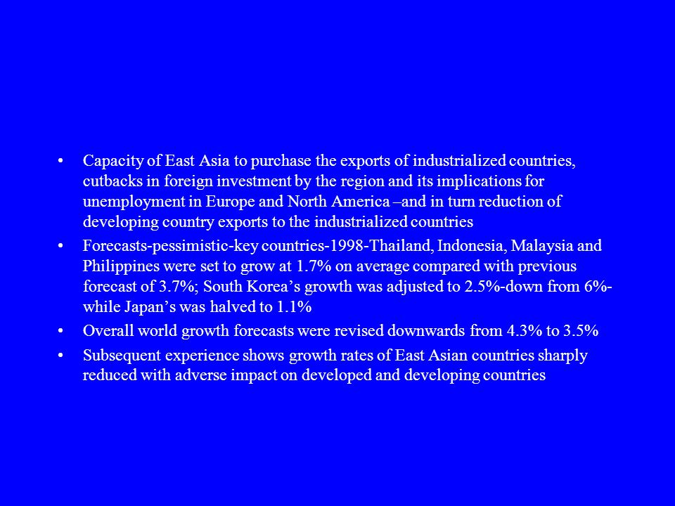 Capacity of East Asia to purchase the exports of industrialized countries, cutbacks in foreign investment by the region and its implications for unemployment in Europe and North America –and in turn reduction of developing country exports to the industrialized countries Forecasts-pessimistic-key countries-1998-Thailand, Indonesia, Malaysia and Philippines were set to grow at 1.7% on average compared with previous forecast of 3.7%; South Korea's growth was adjusted to 2.5%-down from 6%- while Japan's was halved to 1.1% Overall world growth forecasts were revised downwards from 4.3% to 3.5% Subsequent experience shows growth rates of East Asian countries sharply reduced with adverse impact on developed and developing countries