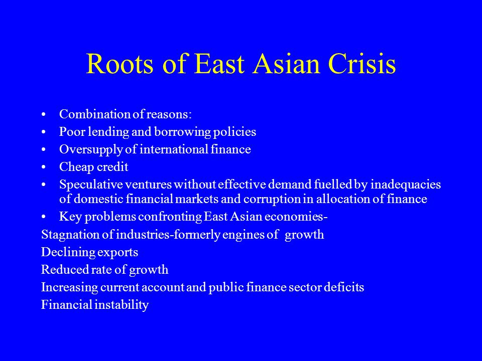 Roots of East Asian Crisis Combination of reasons: Poor lending and borrowing policies Oversupply of international finance Cheap credit Speculative ve