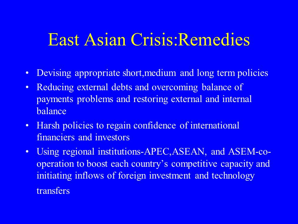 East Asian Crisis:Remedies Devising appropriate short,medium and long term policies Reducing external debts and overcoming balance of payments problems and restoring external and internal balance Harsh policies to regain confidence of international financiers and investors Using regional institutions-APEC,ASEAN, and ASEM-co- operation to boost each country's competitive capacity and initiating inflows of foreign investment and technology transfers