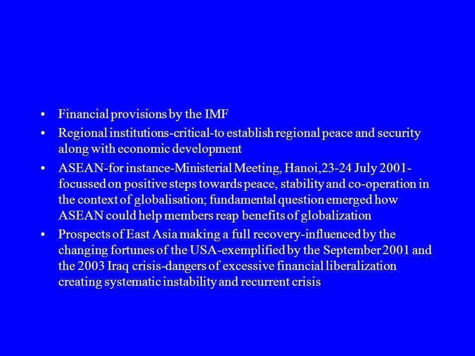 Financial provisions by the IMF Regional institutions-critical-to establish regional peace and security along with economic development ASEAN-for instance-Ministerial Meeting, Hanoi,23-24 July 2001- focussed on positive steps towards peace, stability and co-operation in the context of globalisation; fundamental question emerged how ASEAN could help members reap benefits of globalization Prospects of East Asia making a full recovery-influenced by the changing fortunes of the USA-exemplified by the September 2001 and the 2003 Iraq crisis-dangers of excessive financial liberalization creating systematic instability and recurrent crisis