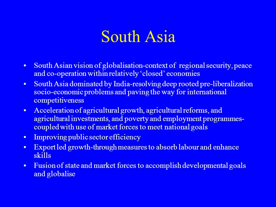 South Asia South Asian vision of globalisation-context of regional security, peace and co-operation within relatively 'closed' economies South Asia do