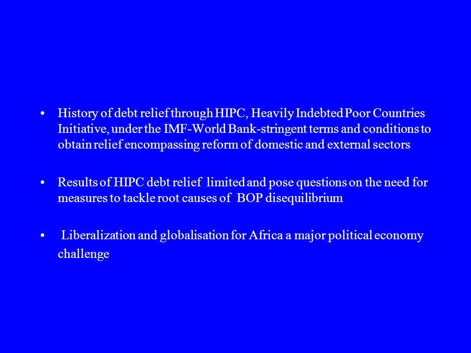 History of debt relief through HIPC, Heavily Indebted Poor Countries Initiative, under the IMF-World Bank-stringent terms and conditions to obtain relief encompassing reform of domestic and external sectors Results of HIPC debt relief limited and pose questions on the need for measures to tackle root causes of BOP disequilibrium Liberalization and globalisation for Africa a major political economy challenge
