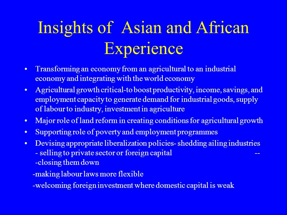 Insights of Asian and African Experience Transforming an economy from an agricultural to an industrial economy and integrating with the world economy Agricultural growth critical-to boost productivity, income, savings, and employment capacity to generate demand for industrial goods, supply of labour to industry, investment in agriculture Major role of land reform in creating conditions for agricultural growth Supporting role of poverty and employment programmes Devising appropriate liberalization policies- shedding ailing industries - selling to private sector or foreign capital -- -closing them down -making labour laws more flexible -welcoming foreign investment where domestic capital is weak
