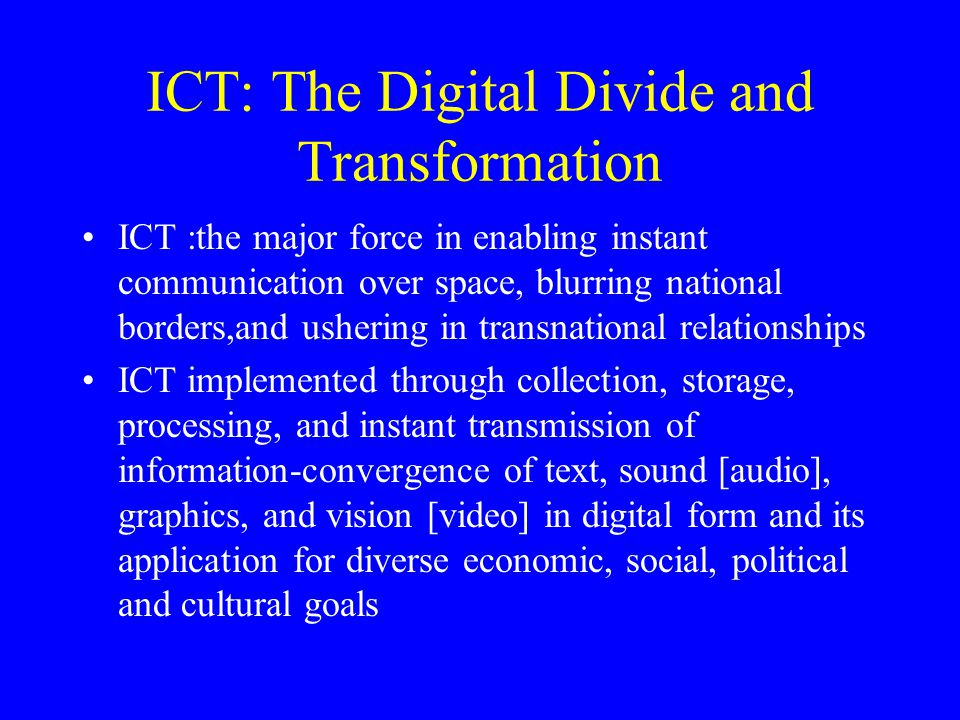 ICT: The Digital Divide and Transformation ICT :the major force in enabling instant communication over space, blurring national borders,and ushering in transnational relationships ICT implemented through collection, storage, processing, and instant transmission of information-convergence of text, sound [audio], graphics, and vision [video] in digital form and its application for diverse economic, social, political and cultural goals