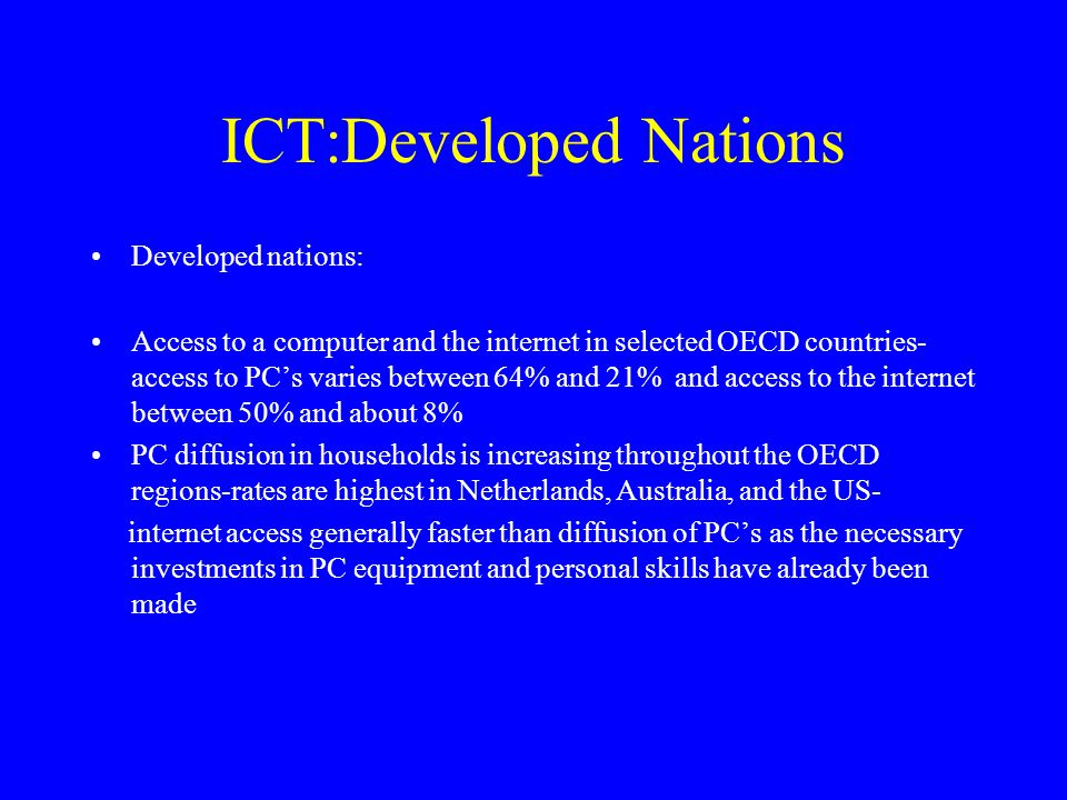 In business ICT penetration and internet access a function of firm size-smaller business units less likely to have invested in new technologies Sectoral distribution-internet access in urban areas greater than in rural areas and members of households in urban areas more likely to be in occupations where computers and internet a component of their work Household or individual income an important determinant of the presence of PC's and the extent of internet use in homes The annual % point change has been higher for the highest income groups and penetration is now very high in those groups; in France for instance the highest income group bracket had 74% PC penetration in 2000 and the lowest income bracket only 11%;' the growth rate from 1998-2000 was only 11%; the growth rate from 1998-2000 was 68% for the lowest bracket compared to 47% for the highest income bracket
