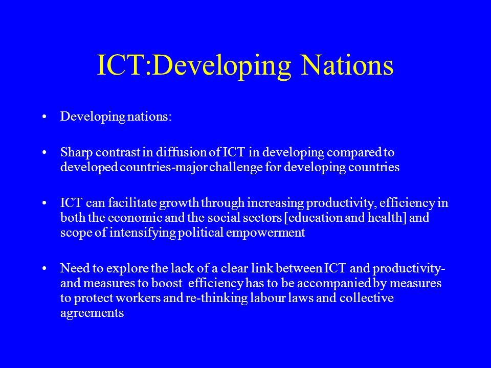 ICT:Developing Nations Developing nations: Sharp contrast in diffusion of ICT in developing compared to developed countries-major challenge for develo