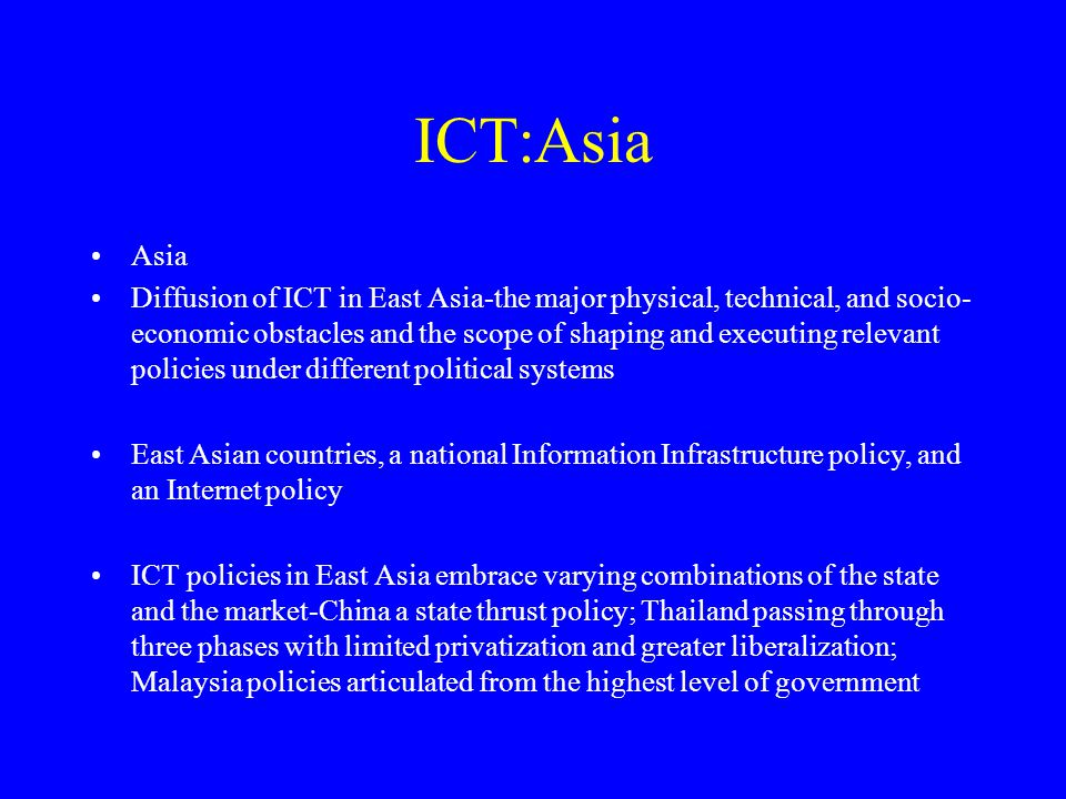 ICT:Asia Asia Diffusion of ICT in East Asia-the major physical, technical, and socio- economic obstacles and the scope of shaping and executing relevant policies under different political systems East Asian countries, a national Information Infrastructure policy, and an Internet policy ICT policies in East Asia embrace varying combinations of the state and the market-China a state thrust policy; Thailand passing through three phases with limited privatization and greater liberalization; Malaysia policies articulated from the highest level of government