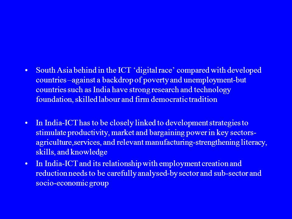 South Asia behind in the ICT 'digital race' compared with developed countries –against a backdrop of poverty and unemployment-but countries such as India have strong research and technology foundation, skilled labour and firm democratic tradition In India-ICT has to be closely linked to development strategies to stimulate productivity, market and bargaining power in key sectors- agriculture,services, and relevant manufacturing-strengthening literacy, skills, and knowledge In India-ICT and its relationship with employment creation and reduction needs to be carefully analysed-by sector and sub-sector and socio-economic group