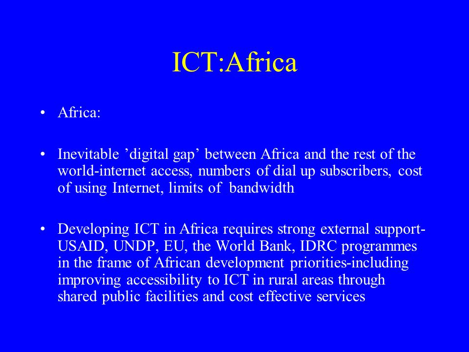 ICT:Africa Africa: Inevitable 'digital gap' between Africa and the rest of the world-internet access, numbers of dial up subscribers, cost of using Internet, limits of bandwidth Developing ICT in Africa requires strong external support- USAID, UNDP, EU, the World Bank, IDRC programmes in the frame of African development priorities-including improving accessibility to ICT in rural areas through shared public facilities and cost effective services