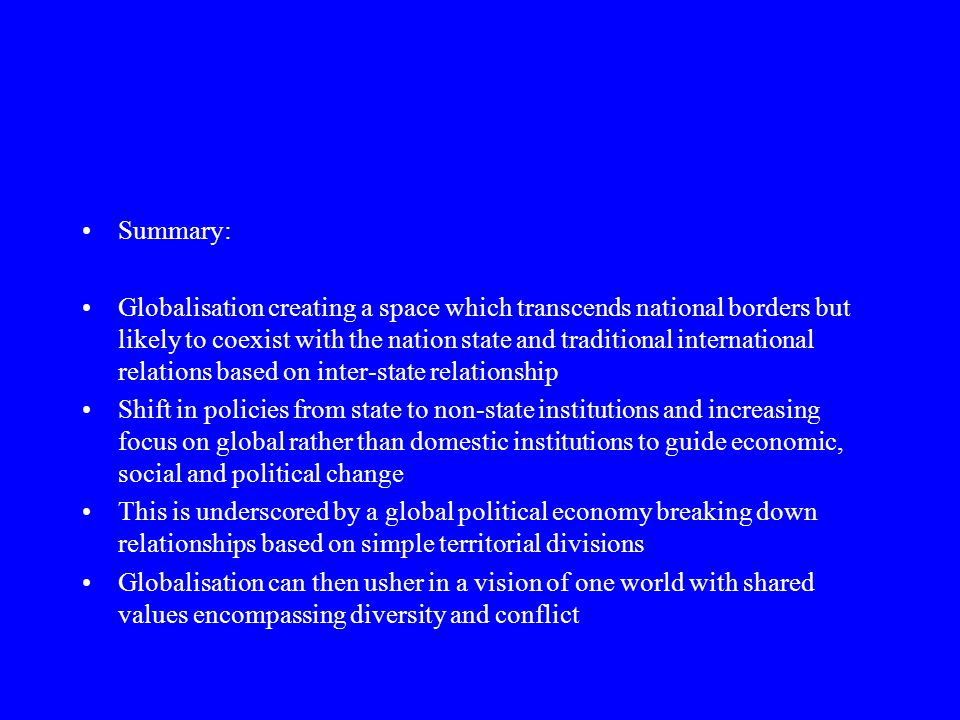 Summary: Globalisation creating a space which transcends national borders but likely to coexist with the nation state and traditional international relations based on inter-state relationship Shift in policies from state to non-state institutions and increasing focus on global rather than domestic institutions to guide economic, social and political change This is underscored by a global political economy breaking down relationships based on simple territorial divisions Globalisation can then usher in a vision of one world with shared values encompassing diversity and conflict