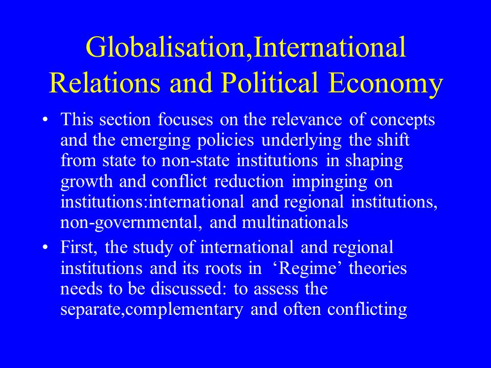 norms based on basic Values, ideology, internal organization structures, hierarchy, funding sources, and devising, interpreting and reforming institutional arrangements Second, the role of non-governmental organizations supported by civil society and democratic participatory movements can reinforce state and non-state actors and compensate for their limitations to fulfil economic and political goals; NGO's may use their flexibility, individually and collectively, to ensure the formulation, establishment, and monitoring of official mechanisms and procedures for implementing inter-state agreements