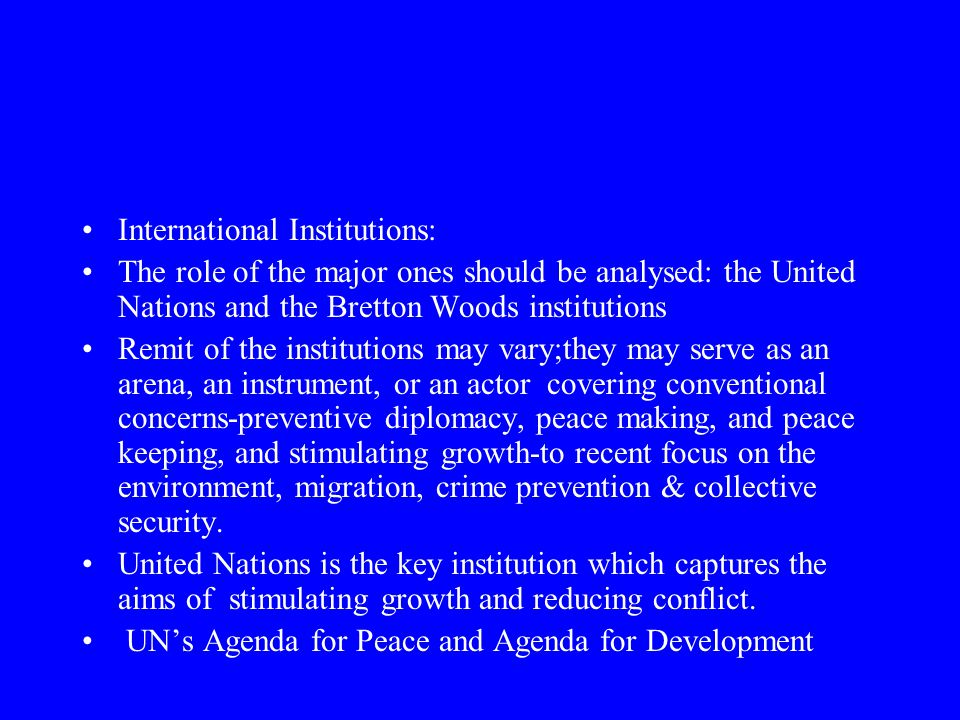 International Institutions: The role of the major ones should be analysed: the United Nations and the Bretton Woods institutions Remit of the institutions may vary;they may serve as an arena, an instrument, or an actor covering conventional concerns-preventive diplomacy, peace making, and peace keeping, and stimulating growth-to recent focus on the environment, migration, crime prevention & collective security.