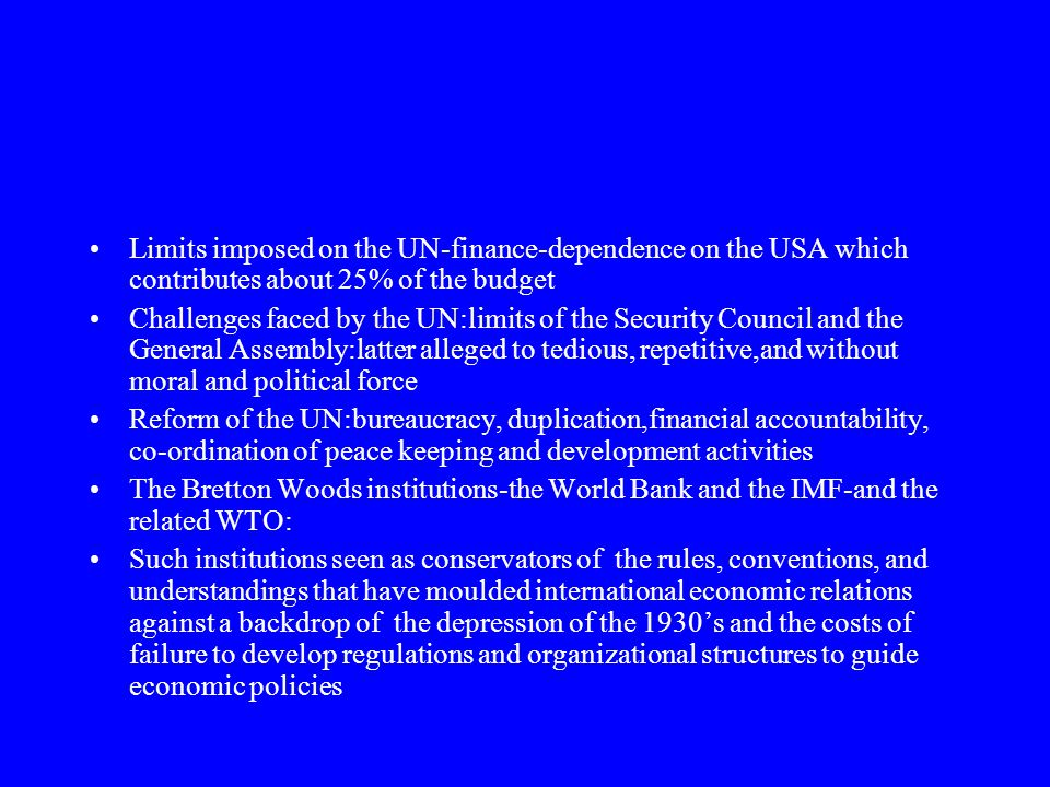 Limits imposed on the UN-finance-dependence on the USA which contributes about 25% of the budget Challenges faced by the UN:limits of the Security Council and the General Assembly:latter alleged to tedious, repetitive,and without moral and political force Reform of the UN:bureaucracy, duplication,financial accountability, co-ordination of peace keeping and development activities The Bretton Woods institutions-the World Bank and the IMF-and the related WTO: Such institutions seen as conservators of the rules, conventions, and understandings that have moulded international economic relations against a backdrop of the depression of the 1930's and the costs of failure to develop regulations and organizational structures to guide economic policies