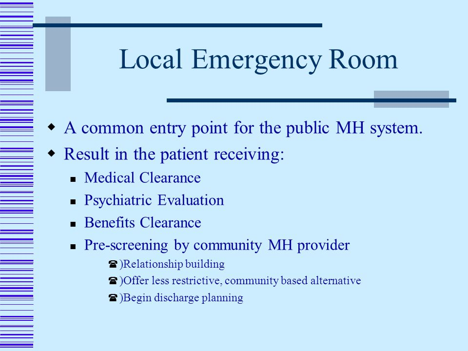 Local Emergency Room  A common entry point for the public MH system.
