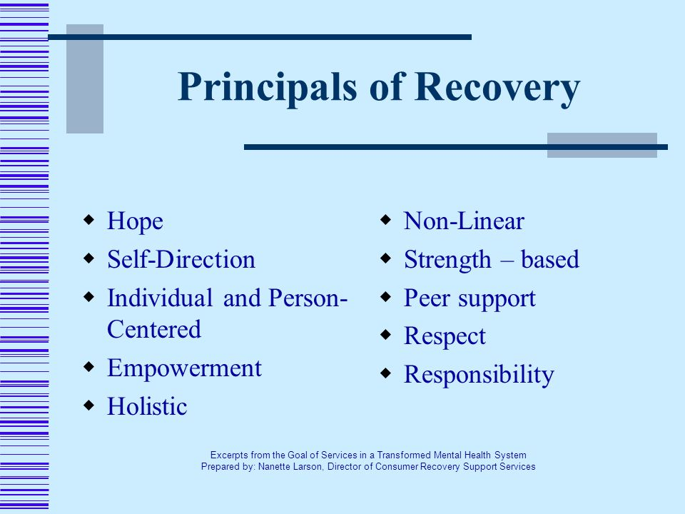 Principals of Recovery  Hope  Self-Direction  Individual and Person- Centered  Empowerment  Holistic  Non-Linear  Strength – based  Peer support  Respect  Responsibility Excerpts from the Goal of Services in a Transformed Mental Health System Prepared by: Nanette Larson, Director of Consumer Recovery Support Services
