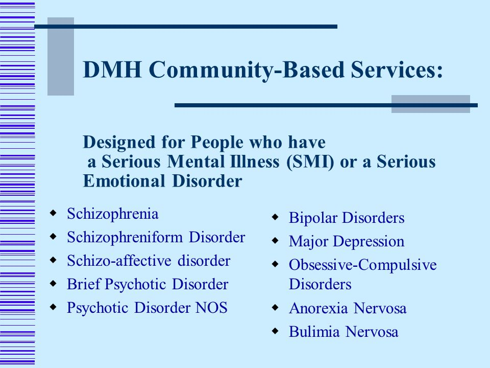 DMH Community-Based Services: Designed for People who have a Serious Mental Illness (SMI) or a Serious Emotional Disorder  Schizophrenia  Schizophreniform Disorder  Schizo-affective disorder  Brief Psychotic Disorder  Psychotic Disorder NOS  Bipolar Disorders  Major Depression  Obsessive-Compulsive Disorders  Anorexia Nervosa  Bulimia Nervosa