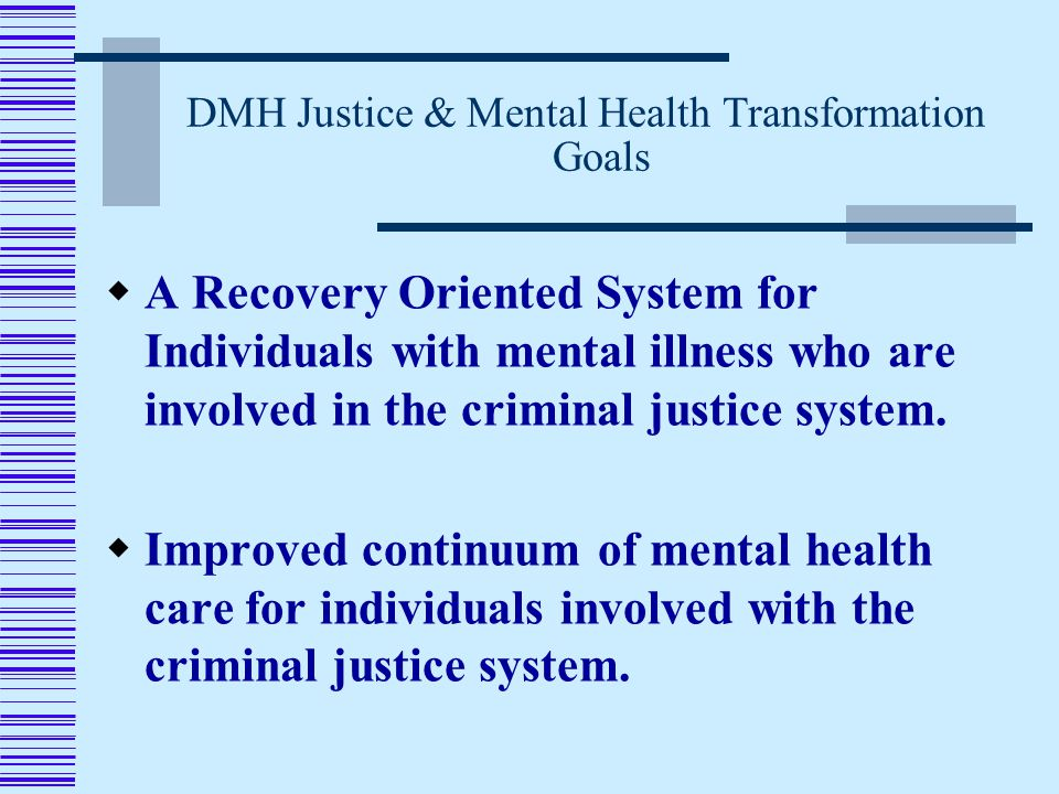 DMH Justice & Mental Health Transformation Goals  A Recovery Oriented System for Individuals with mental illness who are involved in the criminal justice system.