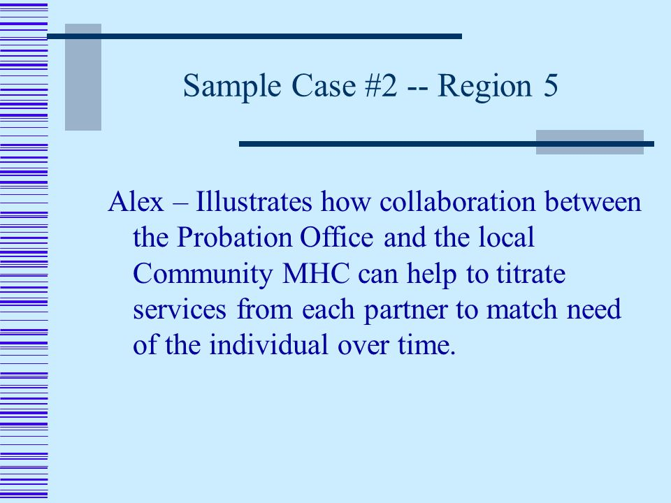 Sample Case #2 -- Region 5 Alex – Illustrates how collaboration between the Probation Office and the local Community MHC can help to titrate services from each partner to match need of the individual over time.