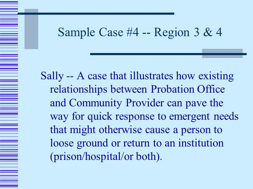 Sample Case #4 -- Region 3 & 4 Sally -- A case that illustrates how existing relationships between Probation Office and Community Provider can pave the way for quick response to emergent needs that might otherwise cause a person to loose ground or return to an institution (prison/hospital/or both).