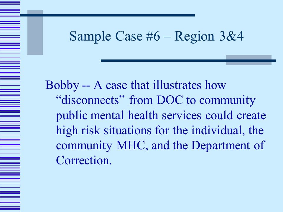 Sample Case #6 – Region 3&4 Bobby -- A case that illustrates how disconnects from DOC to community public mental health services could create high risk situations for the individual, the community MHC, and the Department of Correction.