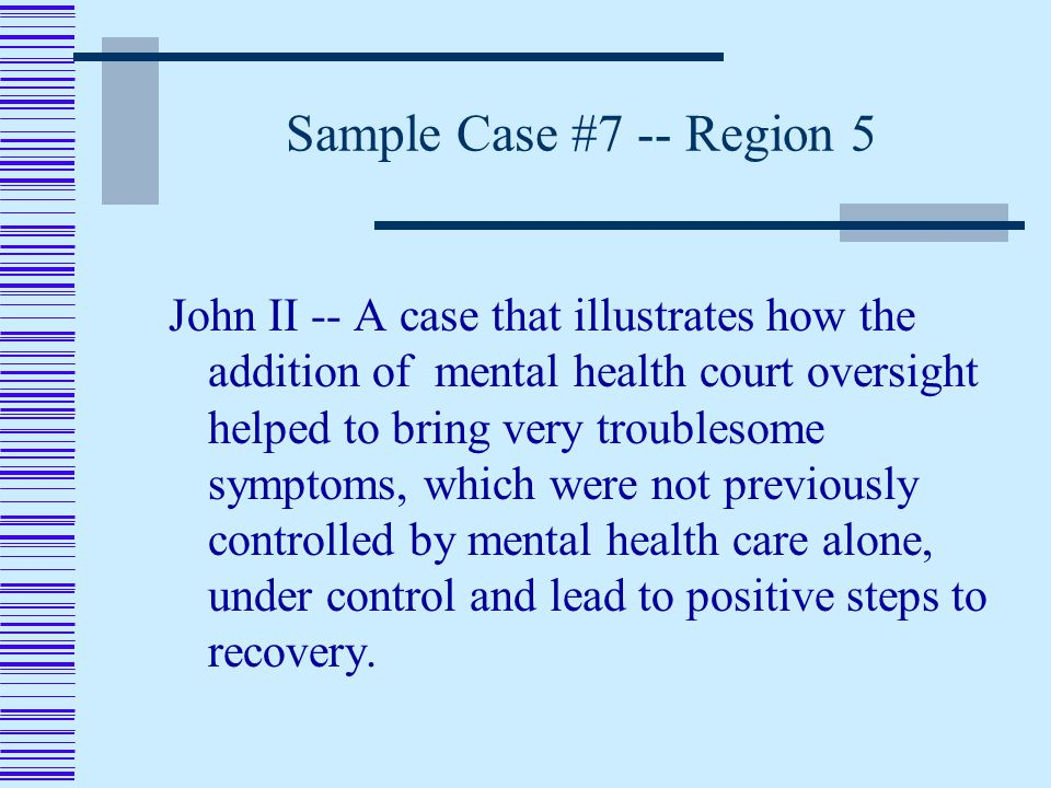 Sample Case #7 -- Region 5 John II -- A case that illustrates how the addition of mental health court oversight helped to bring very troublesome symptoms, which were not previously controlled by mental health care alone, under control and lead to positive steps to recovery.
