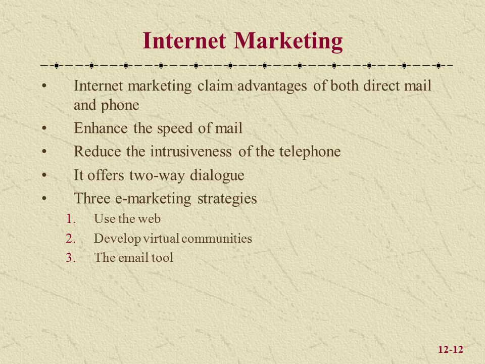 12-12 Internet Marketing Internet marketing claim advantages of both direct mail and phone Enhance the speed of mail Reduce the intrusiveness of the telephone It offers two-way dialogue Three e-marketing strategies 1.Use the web 2.Develop virtual communities 3.The email tool