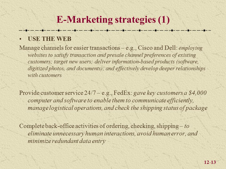 12-13 E-Marketing strategies (1) USE THE WEB Manage channels for easier transactions – e.g., Cisco and Dell: employing websites to satisfy transaction