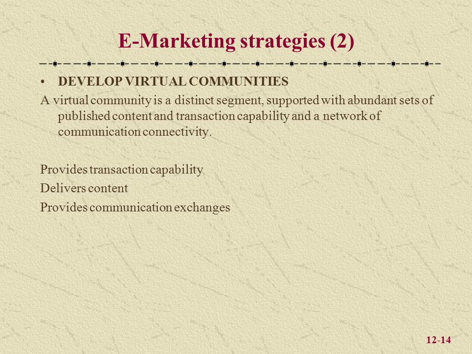 12-14 E-Marketing strategies (2) DEVELOP VIRTUAL COMMUNITIES A virtual community is a distinct segment, supported with abundant sets of published content and transaction capability and a network of communication connectivity.
