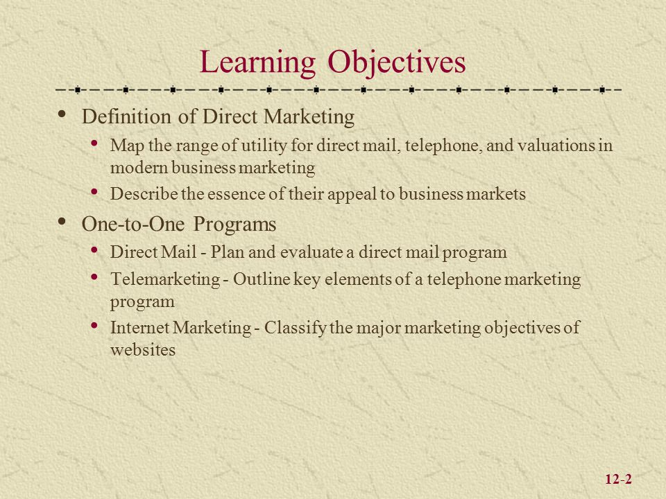 12-2 Learning Objectives Definition of Direct Marketing Map the range of utility for direct mail, telephone, and valuations in modern business marketing Describe the essence of their appeal to business markets One-to-One Programs Direct Mail - Plan and evaluate a direct mail program Telemarketing - Outline key elements of a telephone marketing program Internet Marketing - Classify the major marketing objectives of websites