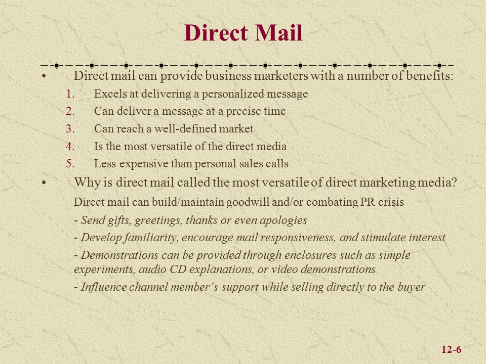 12-6 Direct Mail Direct mail can provide business marketers with a number of benefits: 1.Excels at delivering a personalized message 2.Can deliver a message at a precise time 3.Can reach a well-defined market 4.Is the most versatile of the direct media 5.Less expensive than personal sales calls Why is direct mail called the most versatile of direct marketing media.