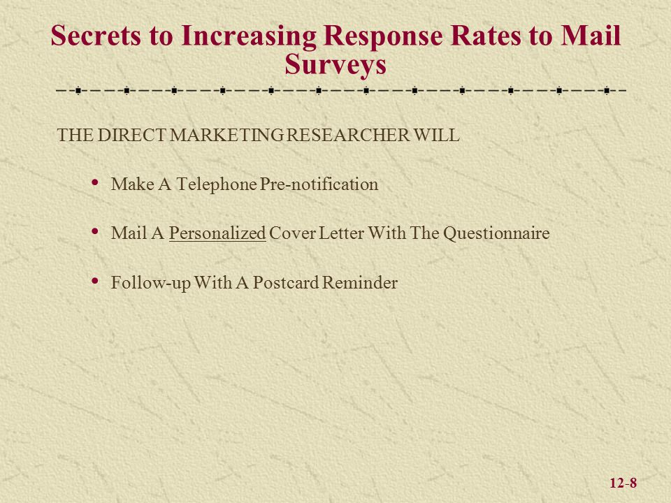 12-8 Secrets to Increasing Response Rates to Mail Surveys THE DIRECT MARKETING RESEARCHER WILL Make A Telephone Pre-notification Mail A Personalized Cover Letter With The Questionnaire Follow-up With A Postcard Reminder
