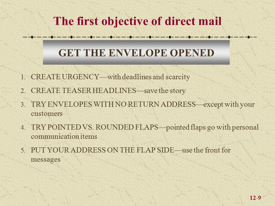 12-9 The first objective of direct mail GET THE ENVELOPE OPENED 1. CREATE URGENCY—with deadlines and scarcity 2. CREATE TEASER HEADLINES—save the stor