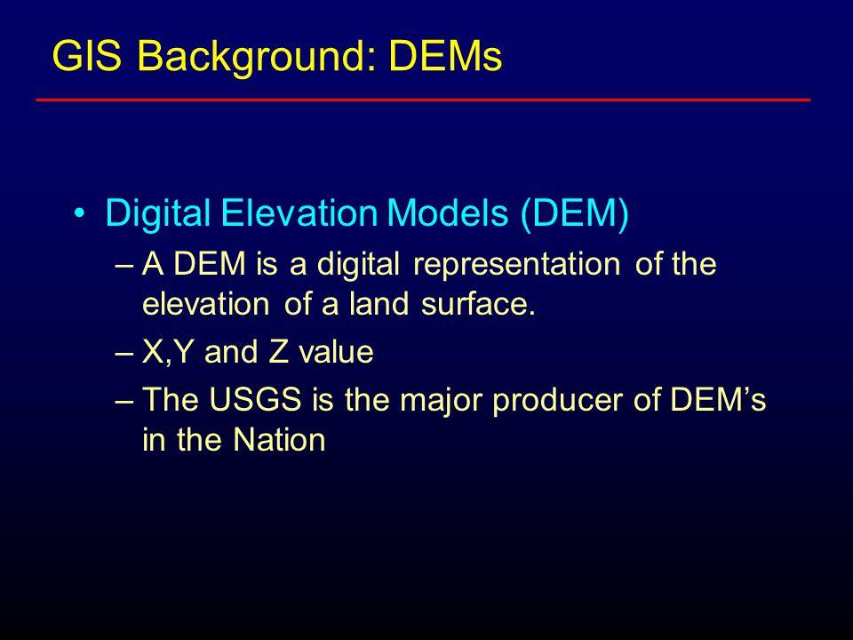GIS Background: DEMs Digital Elevation Models (DEM) –A DEM is a digital representation of the elevation of a land surface.