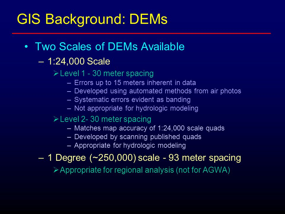 GIS Background: DEMs Two Scales of DEMs Available –1:24,000 Scale  Level 1 - 30 meter spacing –Errors up to 15 meters inherent in data –Developed using automated methods from air photos –Systematic errors evident as banding –Not appropriate for hydrologic modeling  Level 2- 30 meter spacing –Matches map accuracy of 1:24,000 scale quads –Developed by scanning published quads –Appropriate for hydrologic modeling –1 Degree (~250,000) scale - 93 meter spacing  Appropriate for regional analysis (not for AGWA)