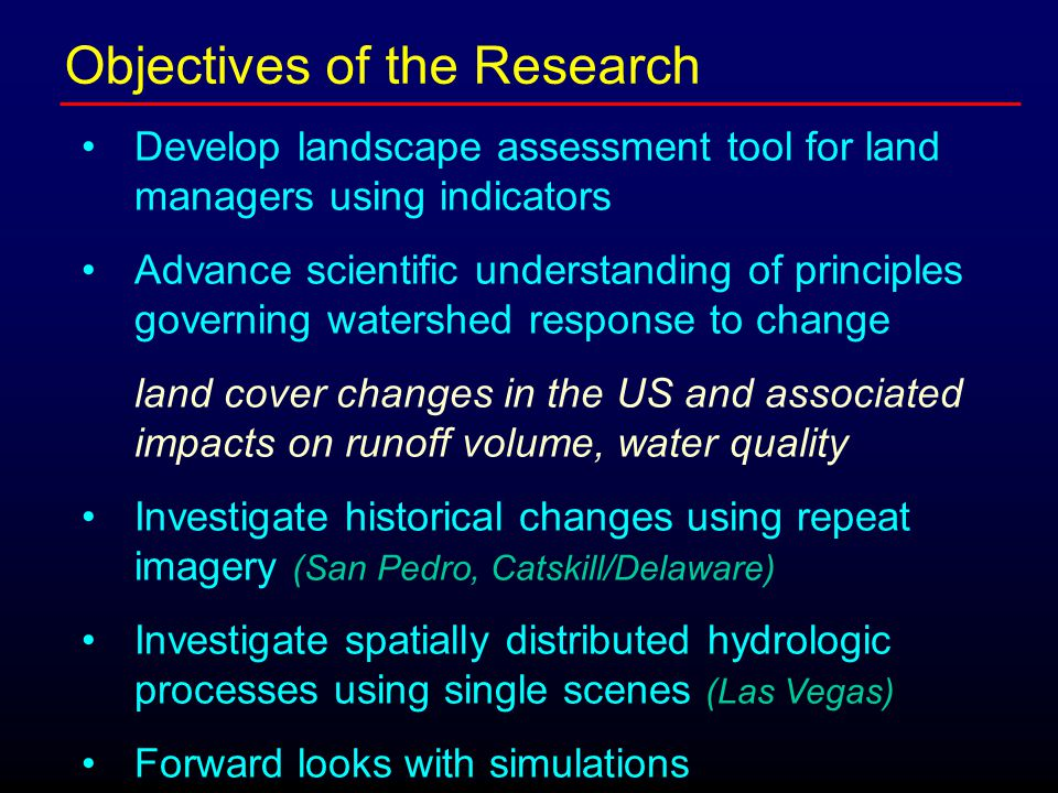 Develop landscape assessment tool for land managers using indicators Advance scientific understanding of principles governing watershed response to change land cover changes in the US and associated impacts on runoff volume, water quality Investigate historical changes using repeat imagery (San Pedro, Catskill/Delaware) Investigate spatially distributed hydrologic processes using single scenes (Las Vegas) Forward looks with simulations Objectives of the Research