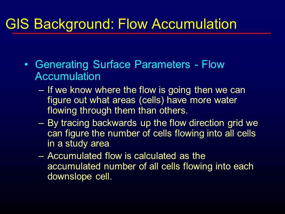 Generating Surface Parameters - Flow Accumulation –If we know where the flow is going then we can figure out what areas (cells) have more water flowin