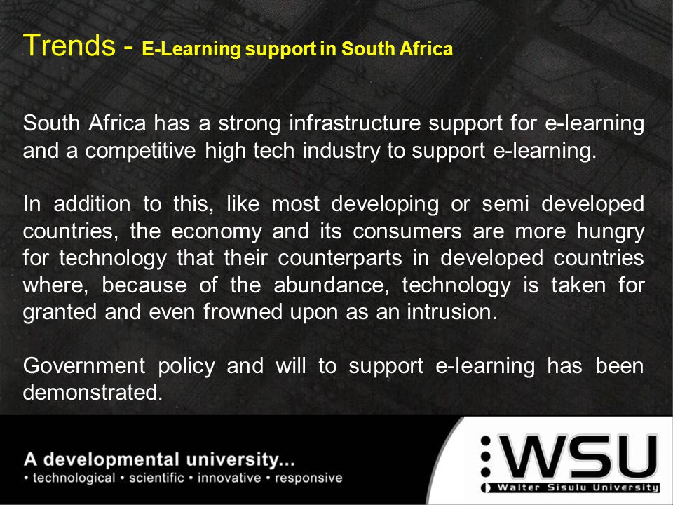 Trends - E-Learning support in South Africa South Africa has a strong infrastructure support for e-learning and a competitive high tech industry to su