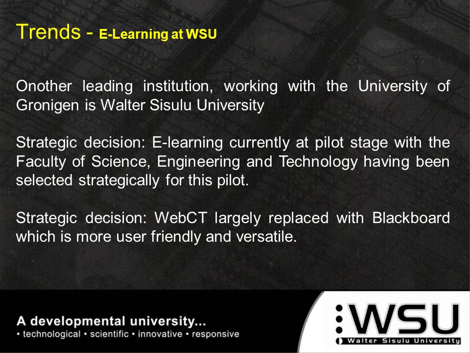 Trends - E-Learning at WSU Onother leading institution, working with the University of Gronigen is Walter Sisulu University Strategic decision: E-lear
