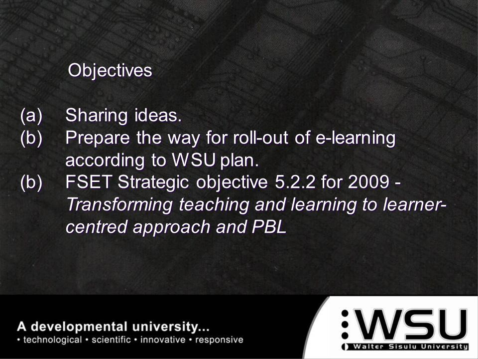 Objectives (a)Sharing ideas. (b)Prepare the way for roll-out of e-learning according to WSU plan. (b)FSET Strategic objective 5.2.2 for 2009 - Transfo