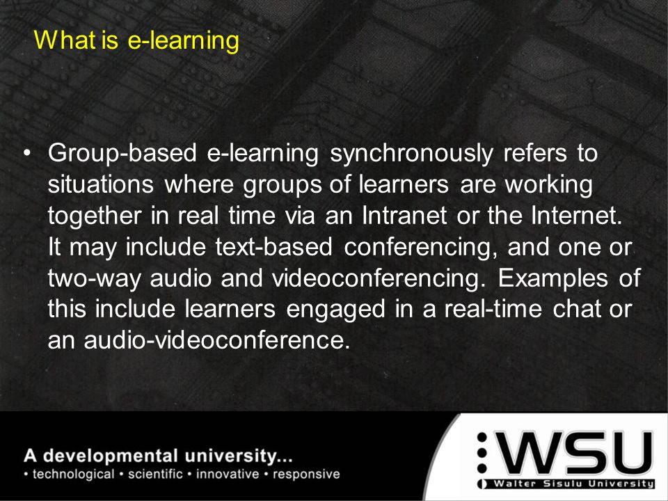 Group-based e-learning synchronously refers to situations where groups of learners are working together in real time via an Intranet or the Internet.