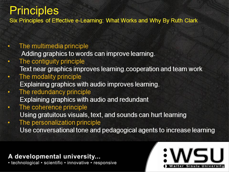 Principles Six Principles of Effective e-Learning: What Works and Why By Ruth Clark The multimedia principle Adding graphics to words can improve lear