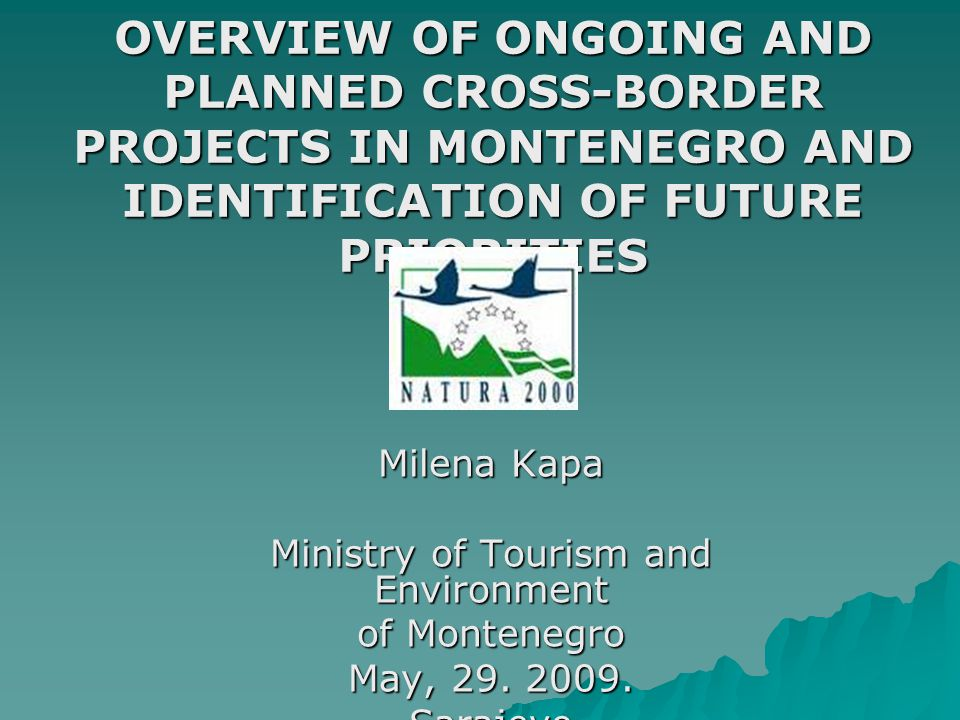 OVERVIEW OF ONGOING AND PLANNED CROSS-BORDER PROJECTS IN MONTENEGRO AND IDENTIFICATION OF FUTURE PRIORITIES Milena Kapa Ministry of Tourism and Environment of Montenegro May, 29.