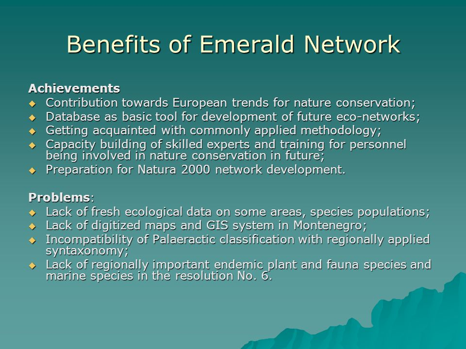 Benefits of Emerald Network Achievements  Contribution towards European trends for nature conservation;  Database as basic tool for development of future eco-networks;  Getting acquainted with commonly applied methodology;  Capacity building of skilled experts and training for personnel being involved in nature conservation in future;  Preparation for Natura 2000 network development.