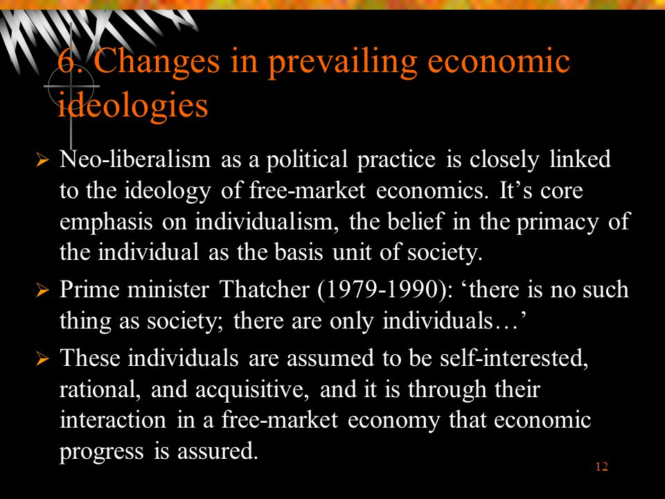 12 6. Changes in prevailing economic ideologies  Neo-liberalism as a political practice is closely linked to the ideology of free-market economics. I