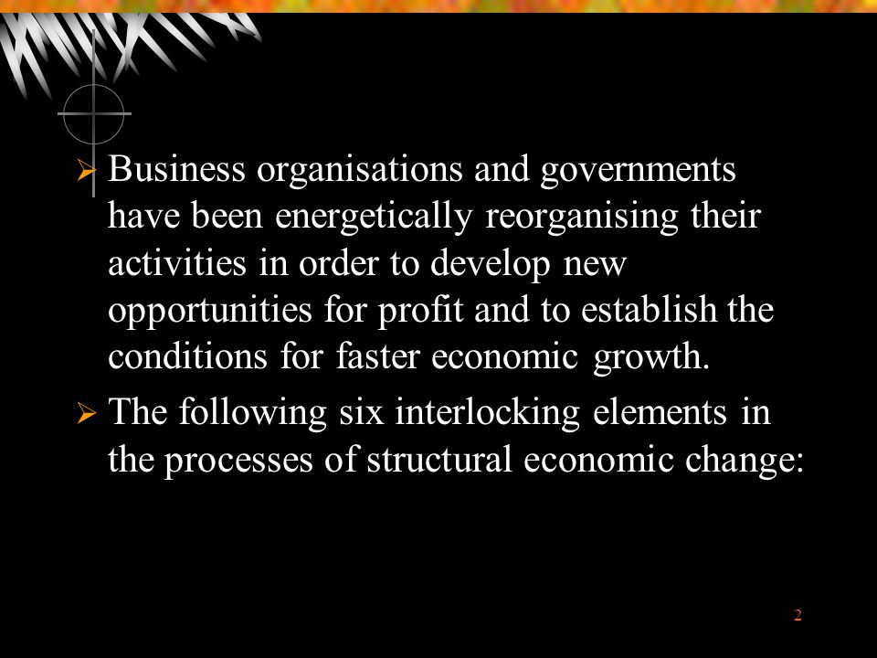 2  Business organisations and governments have been energetically reorganising their activities in order to develop new opportunities for profit and to establish the conditions for faster economic growth.
