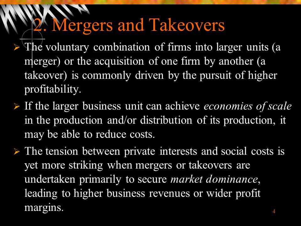 4 2. Mergers and Takeovers  The voluntary combination of firms into larger units (a merger) or the acquisition of one firm by another (a takeover) is